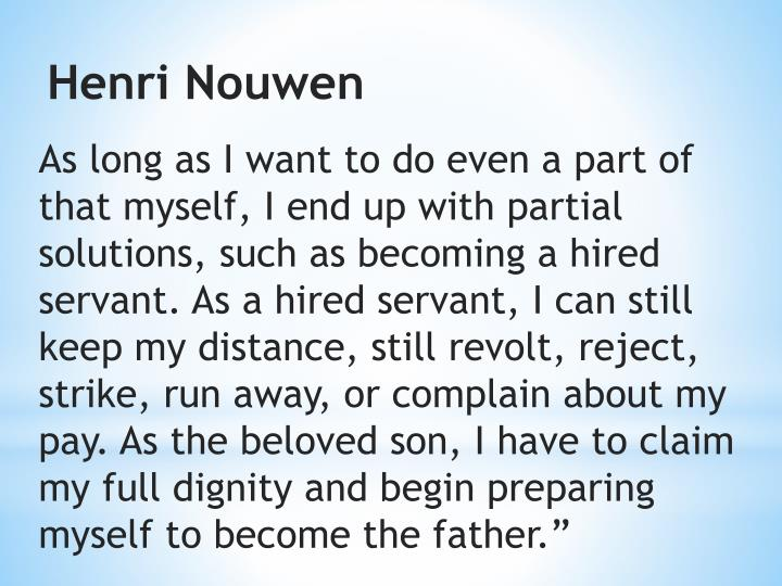 """As long as I want to do even a part of that myself, I end up with partial solutions, such as becoming a hired servant. As a hired servant, I can still keep my distance, still revolt, reject, strike, run away, or complain about my pay. As the beloved son, I have to claim my full dignity and begin preparing myself to become the father."""""""