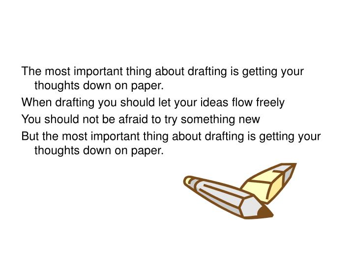 The most important thing about drafting is getting your thoughts down on paper.