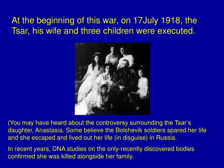 At the beginning of this war, on 17July 1918, the Tsar, his wife and three children were executed.