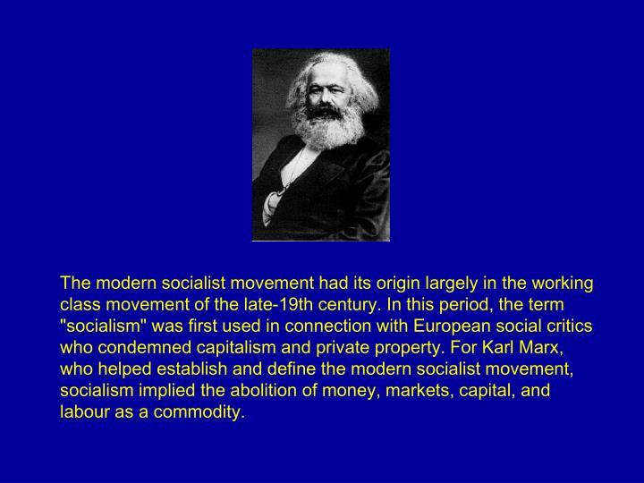 "The modern socialist movement had its origin largely in the working class movement of the late-19th century. In this period, the term ""socialism"" was first used in connection with European social critics who condemned capitalism and private property. For Karl Marx, who helped establish and define the modern socialist movement, socialism implied the abolition of money, markets, capital, and labour as a commodity."