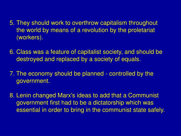 They should work to overthrow capitalism throughout the world by means of a revolution by the proletariat (workers).