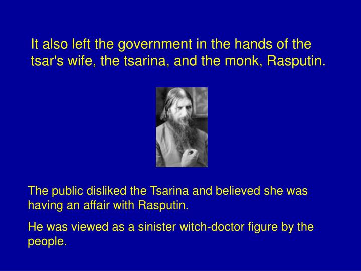 It also left the government in the hands of the tsar's wife, the tsarina, and the monk, Rasputin.