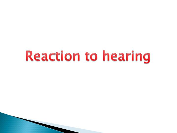 Reaction to hearing