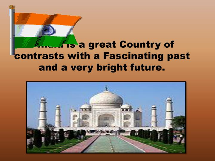 India is a great Country of contrasts with a Fascinating past and a very bright future.