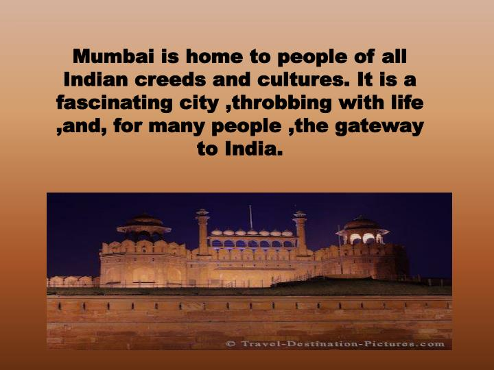 Mumbai is home to people of all Indian creeds and cultures. It is a fascinating city ,throbbing with life ,and, for many people ,the gateway to India.