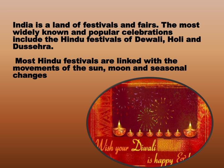 India is a land of festivals and fairs. The most widely known and popular celebrations include the Hindu festivals of Dewali, Holi and Dussehra.