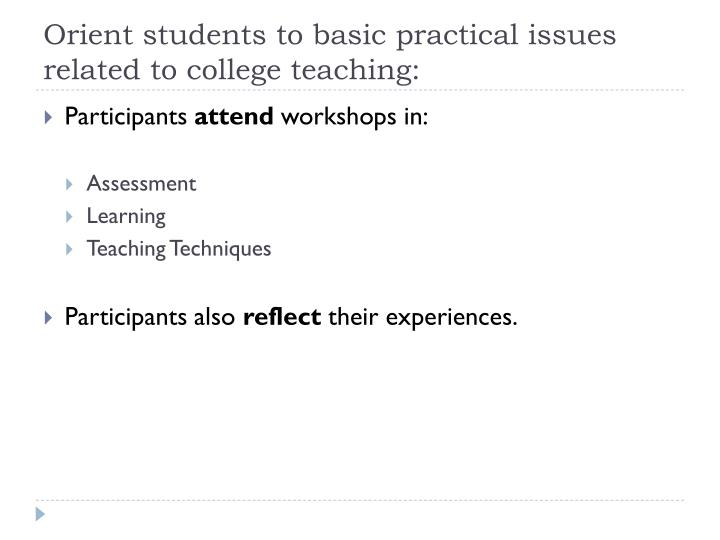 Orient students to basic practical issues related to college teaching: