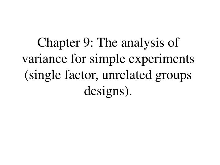 chapter 9 the analysis of variance for simple experiments single factor unrelated groups designs n.
