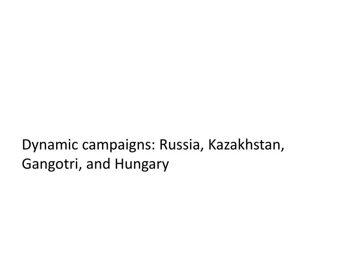 Dynamic campaigns: Russia, Kazakhstan, Gangotri, and Hungary
