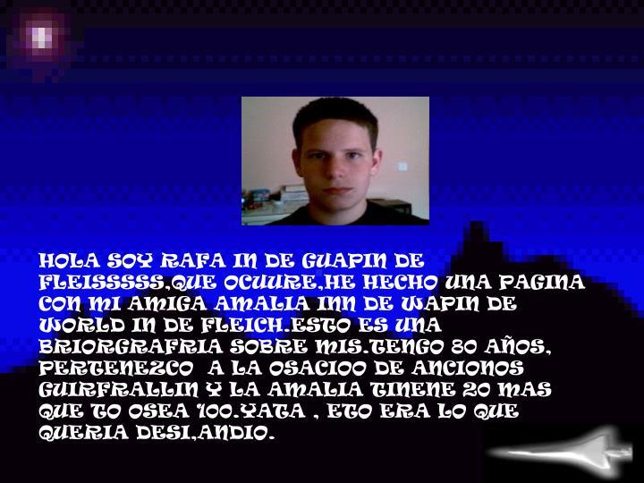 HOLA SOY RAFA IN DE GUAPIN DE FLEISSSSS,QUE OCUURE,HE HECHO UNA PAGINA CON MI AMIGA AMALIA INN DE WAPIN DE WORLD IN DE FLEICH.ESTO ES UNA BRIORGRAFRIA SOBRE MIS.TENGO 80 AÑOS, PERTENEZCO  A LA OSACIOO DE ANCIONOS  GUIRFRALLIN Y LA AMALIA TINENE 20 MAS QUE TO OSEA 100.YATA , ETO ERA LO QUE QUERIA DESI,ANDIO.