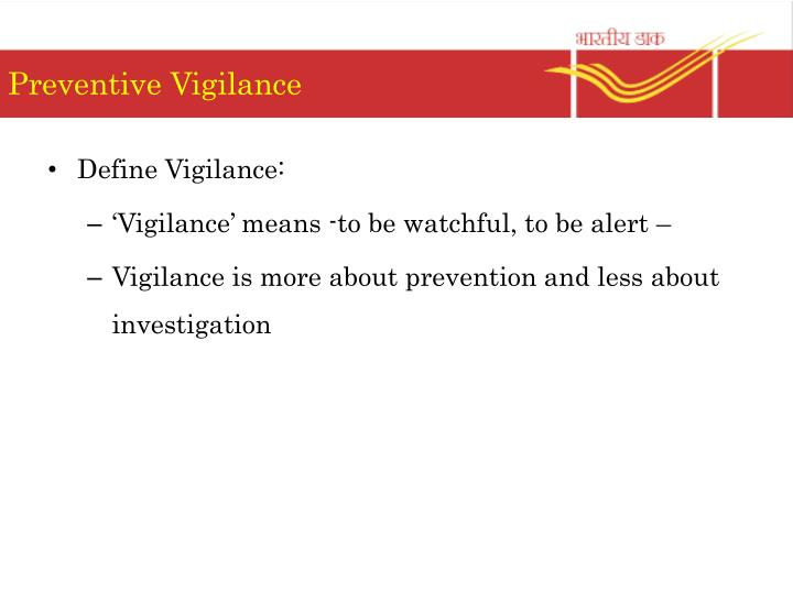 preventive vigilance Preventive vigilance seeks to prevent acts of corruption by reducing the incentive and opportunities for private gain by using corrupt means.