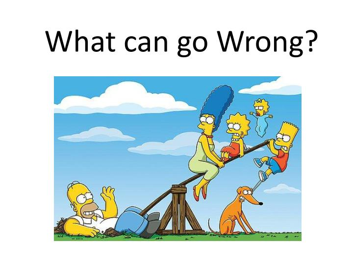 What can go Wrong?