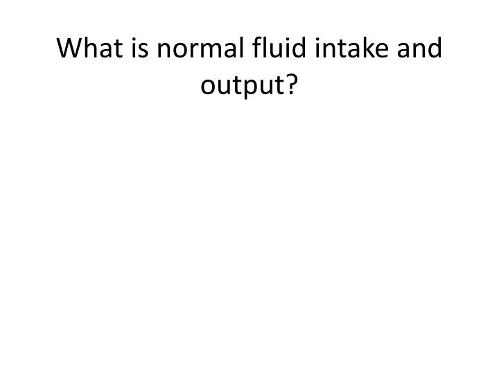 What is normal fluid intake and output?
