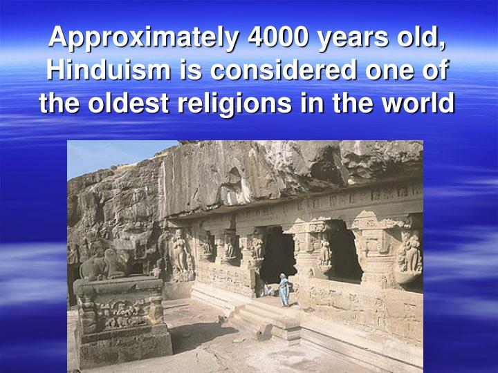Approximately 4000 years old, Hinduism is considered one of the oldest religions in the world