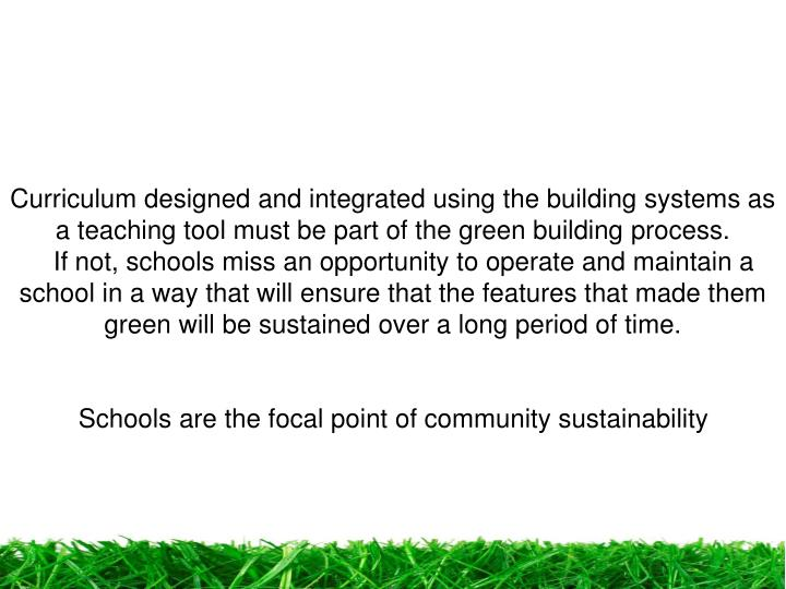 Curriculum designed and integrated using the building systems as a teaching tool must be part of the green building process.