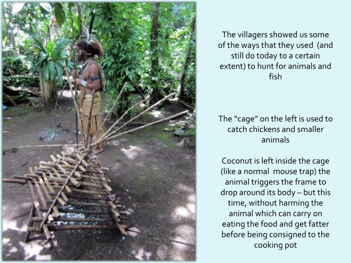 The villagers showed us some of the ways that they used  (and still do today to a certain extent)