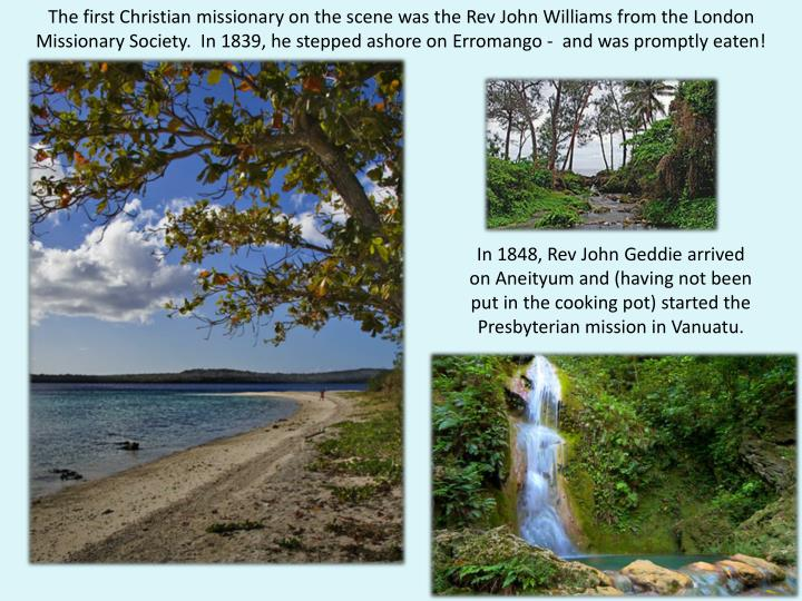 The first Christian missionary on the scene was the Rev John Williams from the London Missionary Soc...