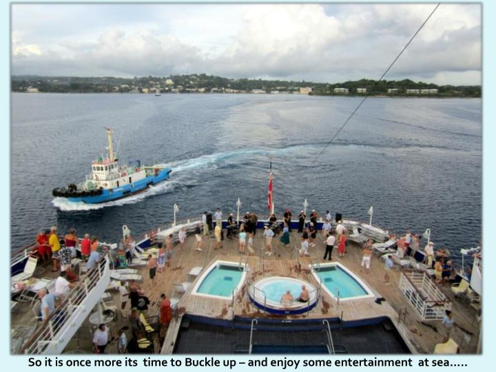So it is once more its  time to Buckle up – and enjoy some entertainment  at sea.....
