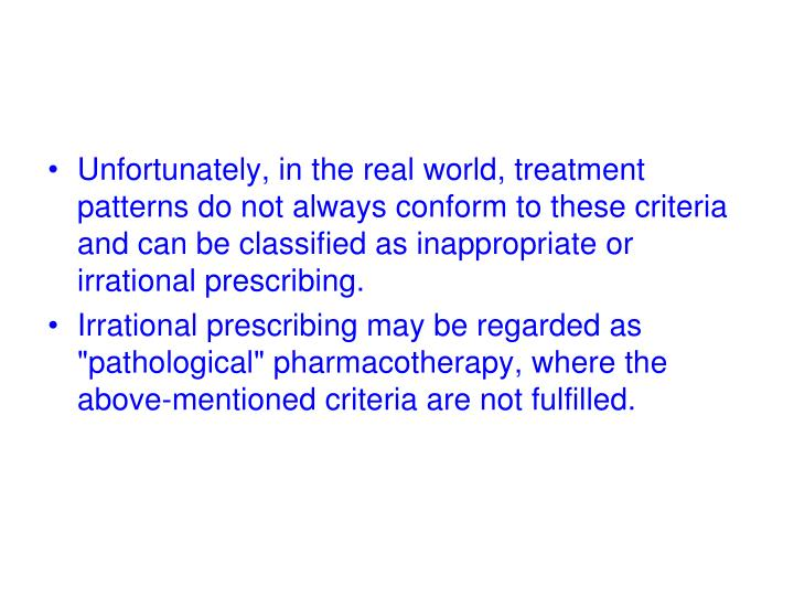 Unfortunately, in the real world, treatment  patterns do not always conform to these criteria and can be classified as inappropriate or irrational prescribing.