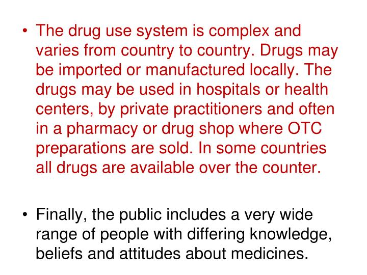 The drug use system is complex and varies from country to country. Drugs may be imported or manufactured locally. The drugs may be used in hospitals or health centers, by private practitioners and often in a pharmacy or drug shop where OTC preparations are sold. In some countries all drugs are available over the counter.
