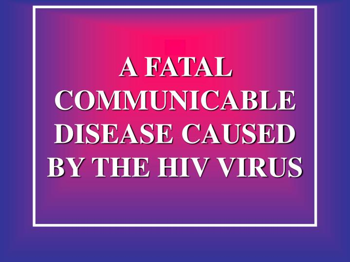 A FATAL COMMUNICABLE DISEASE CAUSED BY THE HIV VIRUS