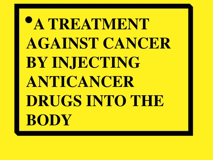 A TREATMENT AGAINST CANCER BY INJECTING ANTICANCER DRUGS INTO THE BODY