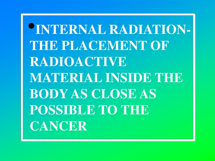 INTERNAL RADIATION-THE PLACEMENT OF RADIOACTIVE MATERIAL INSIDE THE BODY AS CLOSE AS POSSIBLE TO THE CANCER