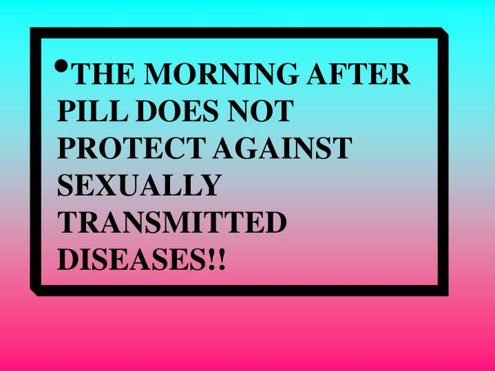 THE MORNING AFTER PILL DOES NOT PROTECT AGAINST SEXUALLY TRANSMITTED DISEASES!!