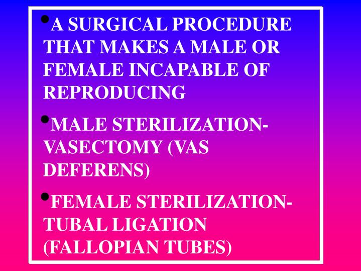 A SURGICAL PROCEDURE THAT MAKES A MALE OR FEMALE INCAPABLE OF REPRODUCING