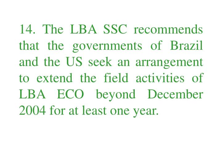 14. The LBA SSC recommends that the governments of Brazil and the US seek an arrangement to extend the field activities of LBA ECO beyond December 2004 for at least one year.
