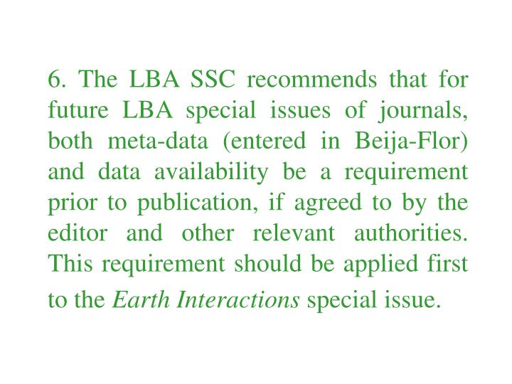 6. The LBA SSC recommends that for future LBA special issues of journals, both meta-data (entered in Beija-Flor) and data availability be a requirement prior to publication, if agreed to by the editor and other relevant authorities. This requirement should be applied first to the