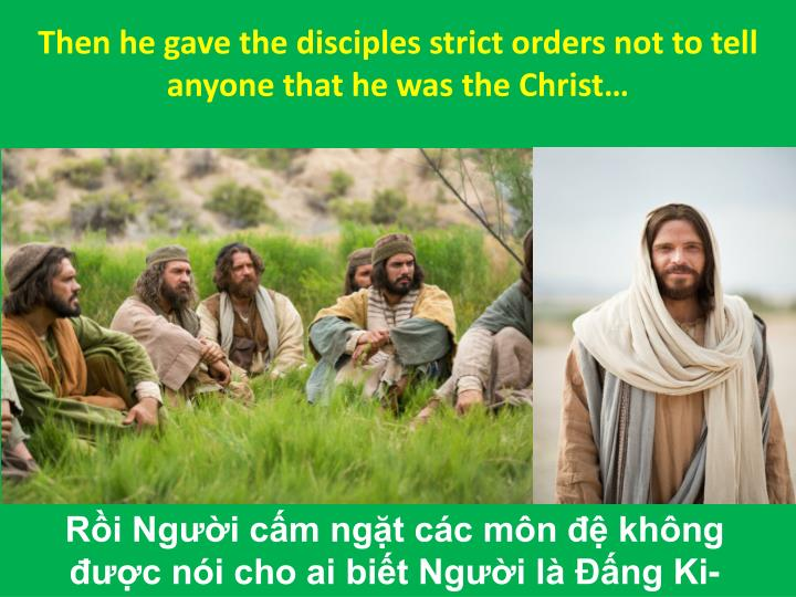 Then he gave the disciples strict orders not to tell anyone that he was the Christ…