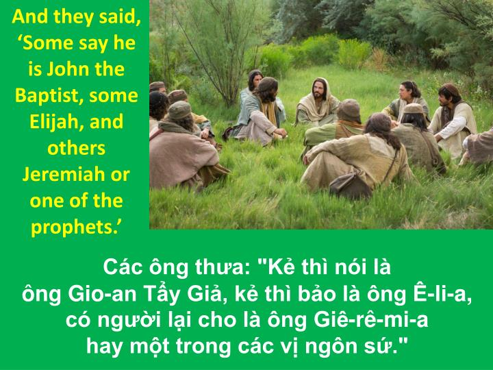 And they said, 'Some say he is John the Baptist, some Elijah, and others Jeremiah or one of the prophets.'