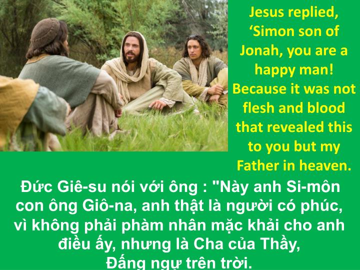 Jesus replied, 'Simon son of Jonah, you are a happy man! Because it was not flesh and blood that revealed this to you but my Father in heaven.