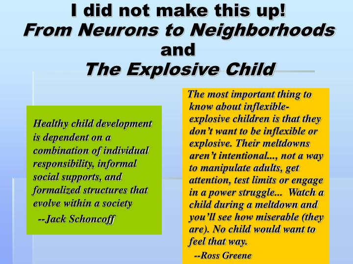 The most important thing to know about inflexible-explosive children is that they don't want to be inflexible or explosive. Their meltdowns aren't intentional..., not a way to manipulate adults, get attention, test limits or engage in a power struggle...  Watch a child during a meltdown and you'll see how miserable (they are). No child would want to feel that way.