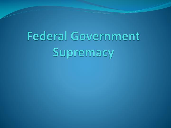 federal government supremacy n.