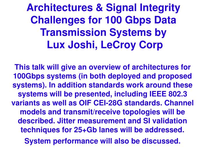 This talk will give an overview of architectures for 100Gbps systems (in both deployed and proposed systems). In addition standards work around these systems will be presented, including IEEE 802.3 variants as well as OIF CEI-28G standards. Channel models and transmit/receive topologies will be described. Jitter measurement and SI validation techniques for 25+Gb lanes will be addressed.