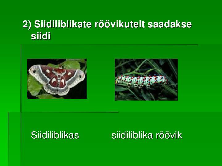 2) Siidiliblikate röövikutelt saadakse siidi