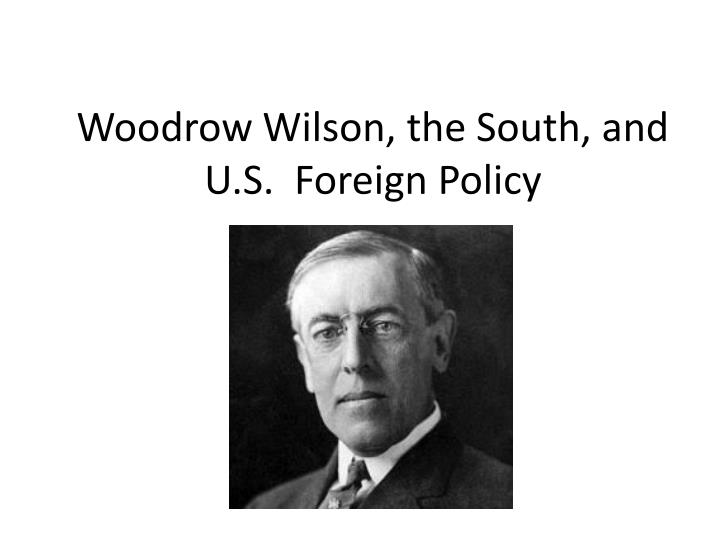 the political experiences of thomas woodrow wilson and his foreign policies Thomas woodrow wilson woodrow wilson last two years in office he was an invalid controlled in large part by his wife wilson's idealistic foreign policy.