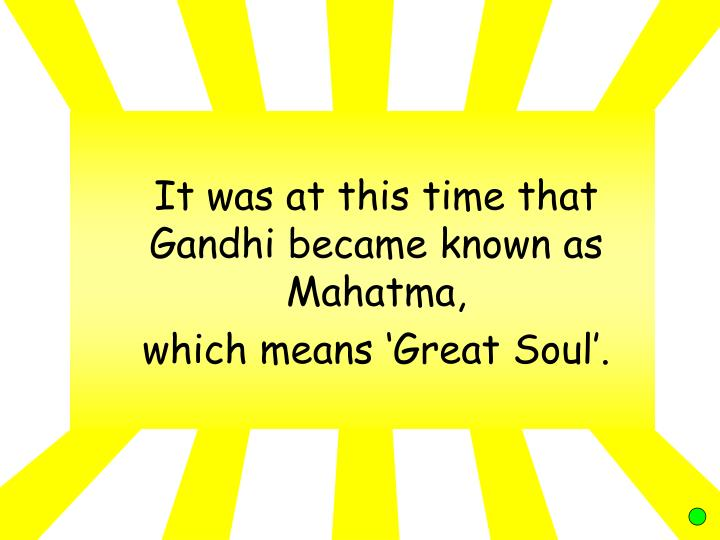 It was at this time that Gandhi became known as Mahatma,