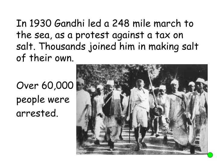 In 1930 Gandhi led a 248 mile march to the sea, as a protest against a tax on salt. Thousands joined him in making salt of their own.