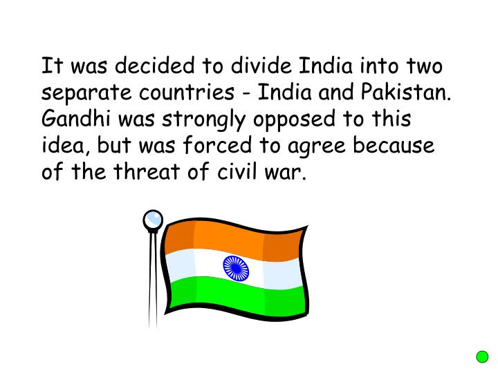 It was decided to divide India into two separate countries - India and Pakistan. Gandhi was strongly opposed to this idea, but was forced to agree because of the threat of civil war.