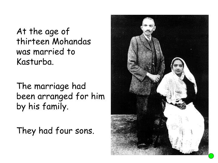 At the age of thirteen Mohandas was married to  Kasturba.