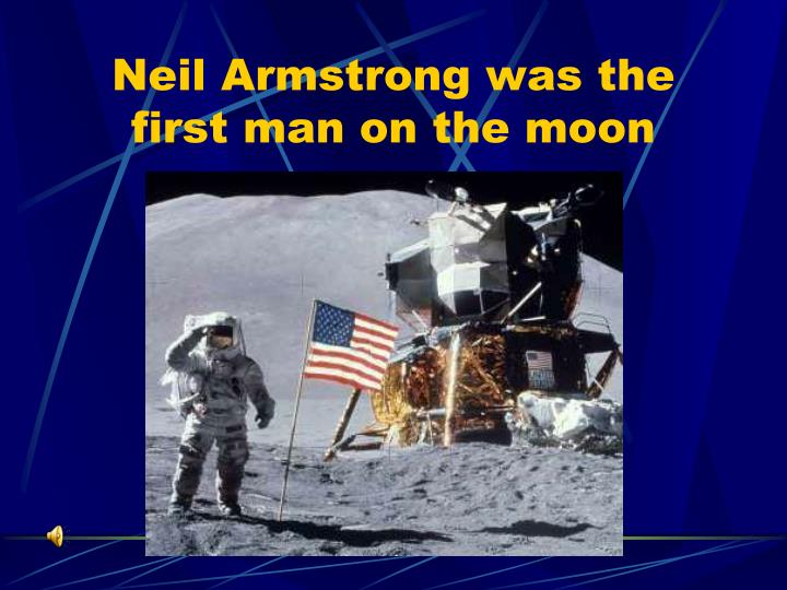 Neil Armstrong was the first man on the moon
