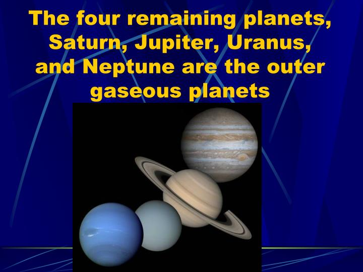 The four remaining planets, Saturn, Jupiter, Uranus, and Neptune are the outer gaseous planets