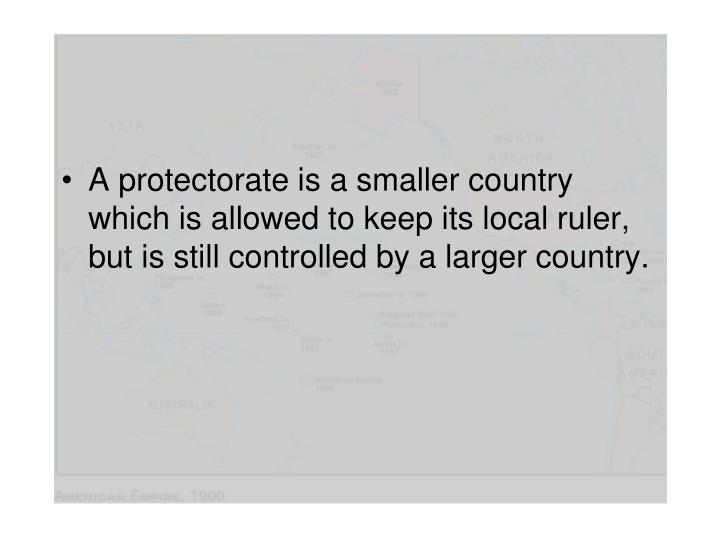 A protectorate is a smaller country which is allowed to keep its local ruler, but is still controlled by a larger country.