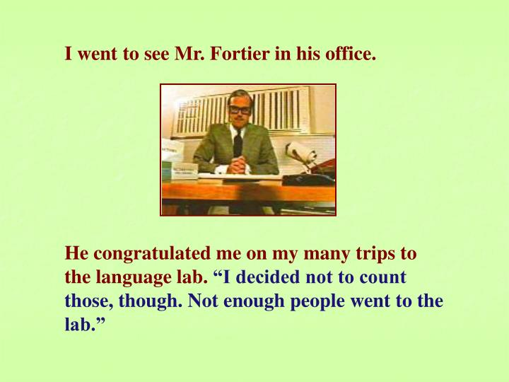 I went to see Mr. Fortier in his office.