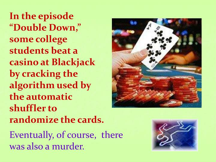 "In the episode ""Double Down,"" some college students beat a casino at Blackjack by cracking the algorithm used by the automatic shuffler to randomize the cards."
