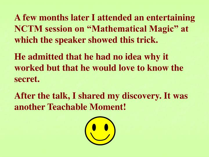 "A few months later I attended an entertaining NCTM session on ""Mathematical Magic"" at which the speaker showed this trick."