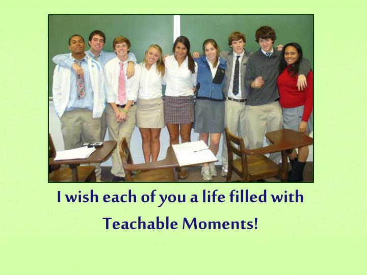 I wish each of you a life filled with Teachable Moments!